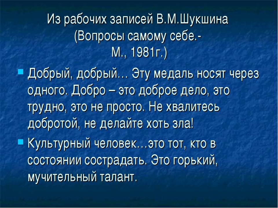 Из рабочих записей В.М.Шукшина (Вопросы самому себе.- М., 1981г.) Добрый, доб...
