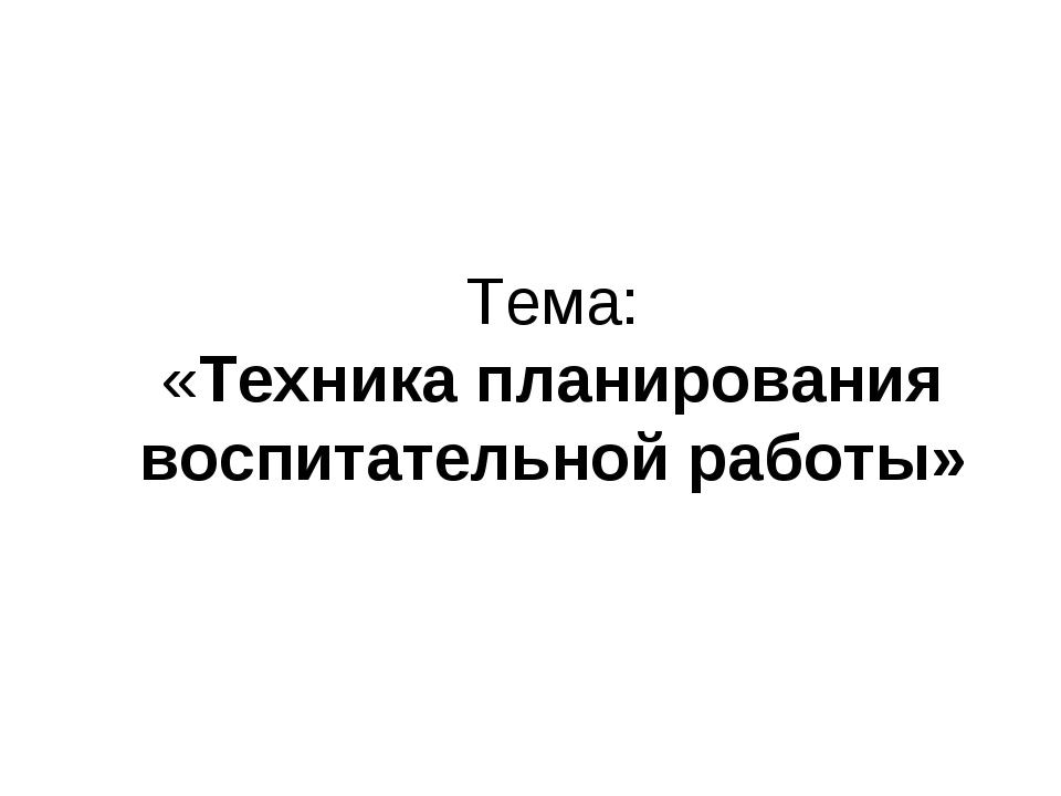Тема: «Техника планирования воспитательной работы»
