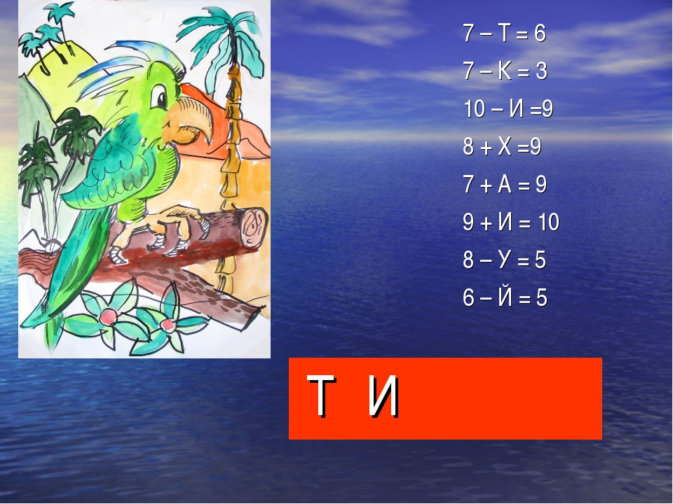 7 – Т = 6 7 – К = 3 10 – И =9 8 + Х =9 7 + А = 9 9 + И = 10 8 – У = 5 6 – Й = 5