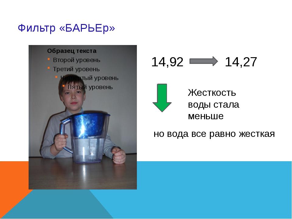 Фильтр «БАРЬЕр» 14,92 14,27 Жесткость воды стала меньше но вода все равно жес...