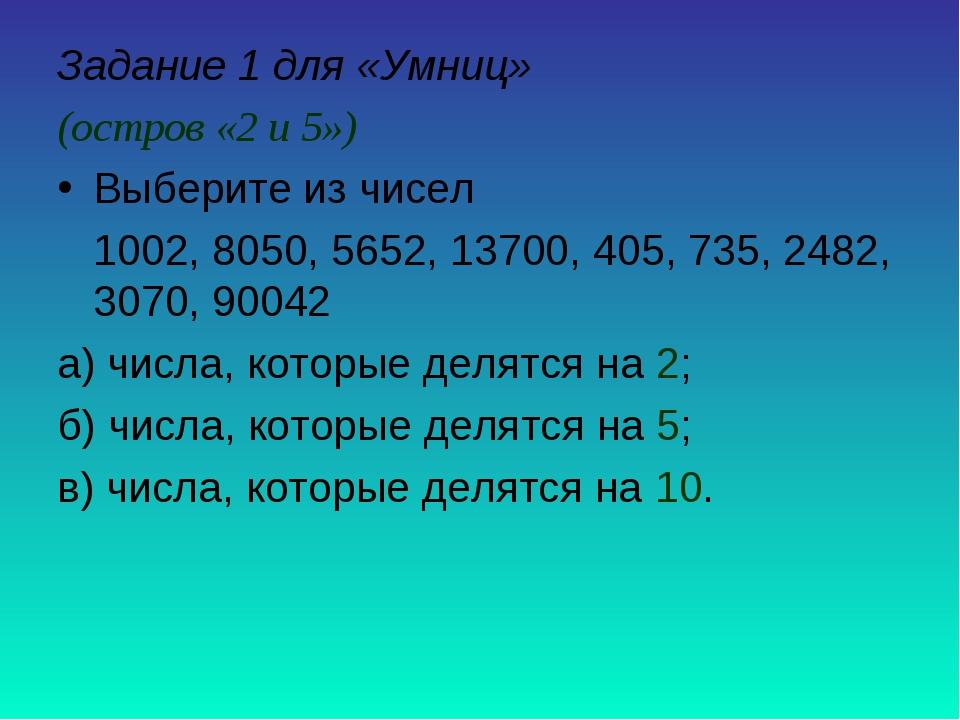 Задание 1 для «Умниц» (остров «2 и 5») Выберите из чисел 1002, 8050, 5652, 13...