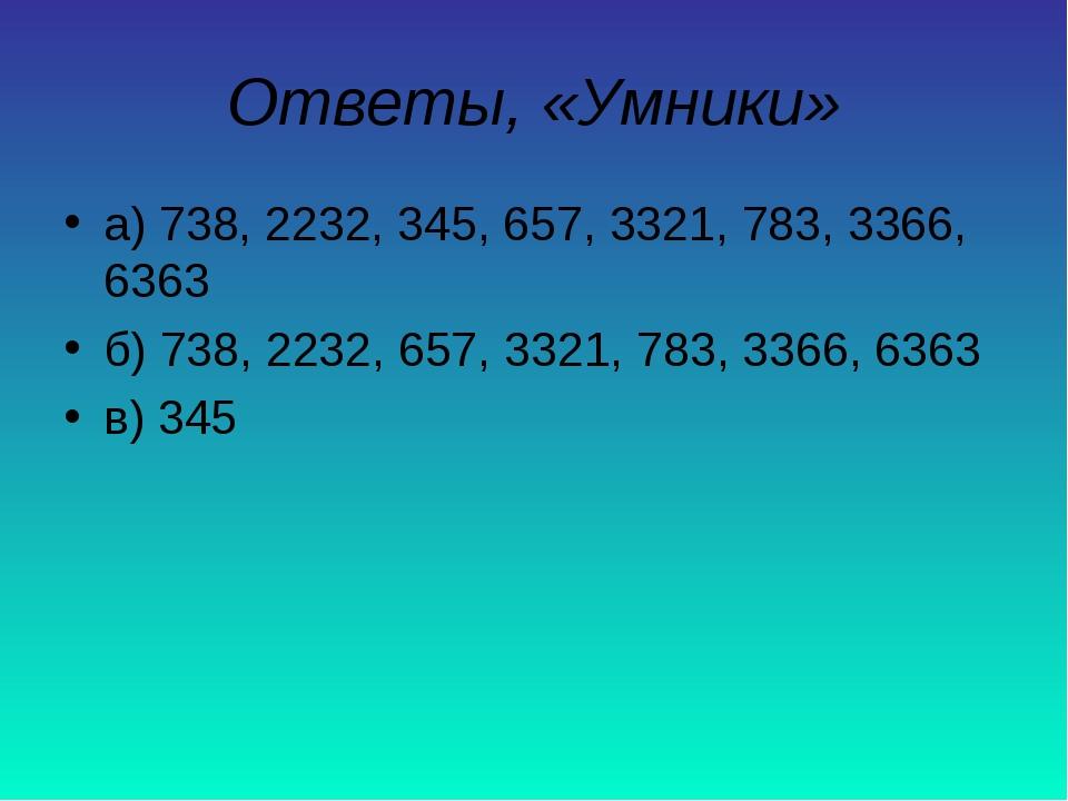 Ответы, «Умники» а) 738, 2232, 345, 657, 3321, 783, 3366, 6363 б) 738, 2232,...