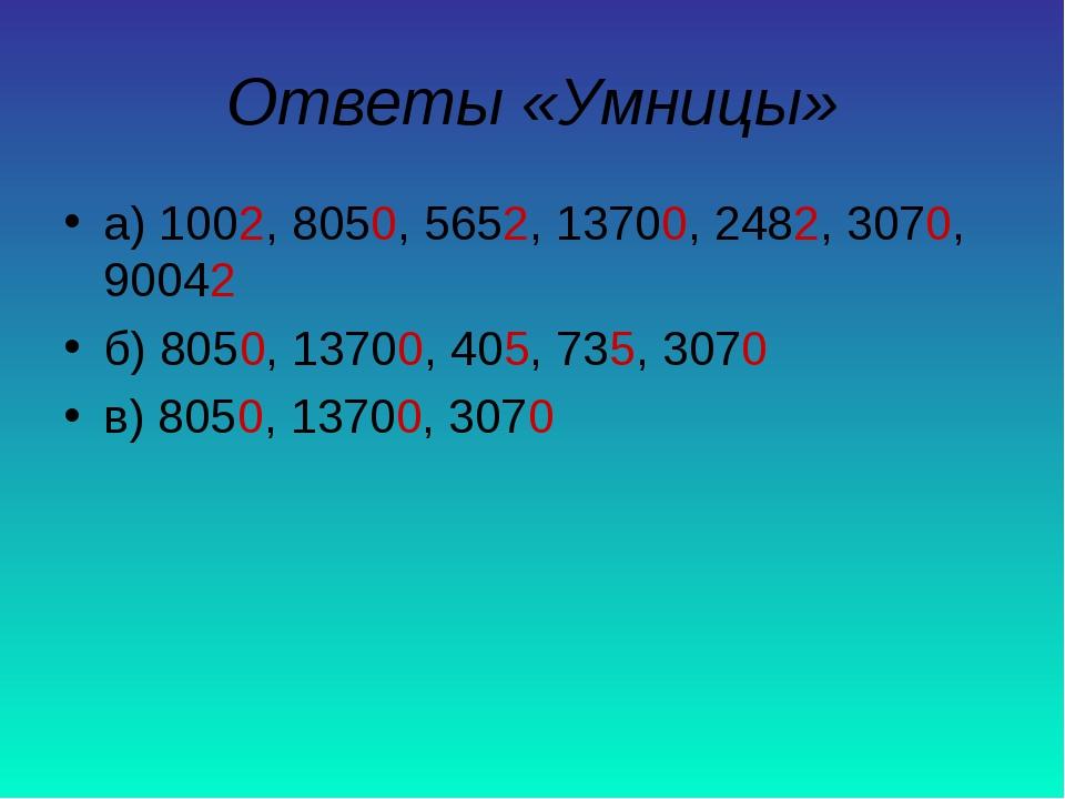 Ответы «Умницы» а) 1002, 8050, 5652, 13700, 2482, 3070, 90042 б) 8050, 13700,...