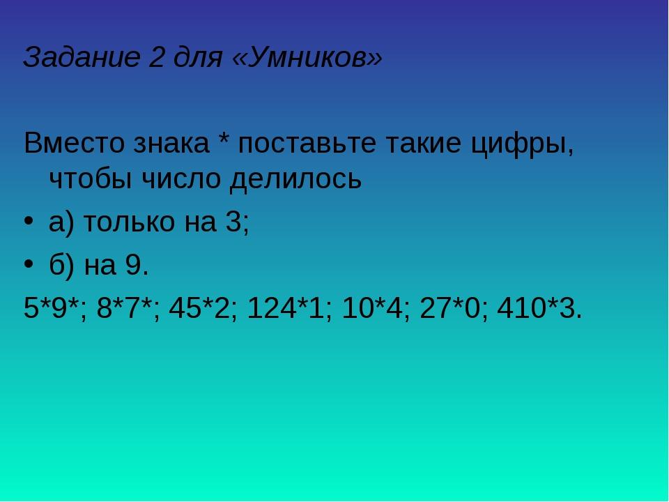 Задание 2 для «Умников» Вместо знака * поставьте такие цифры, чтобы число дел...