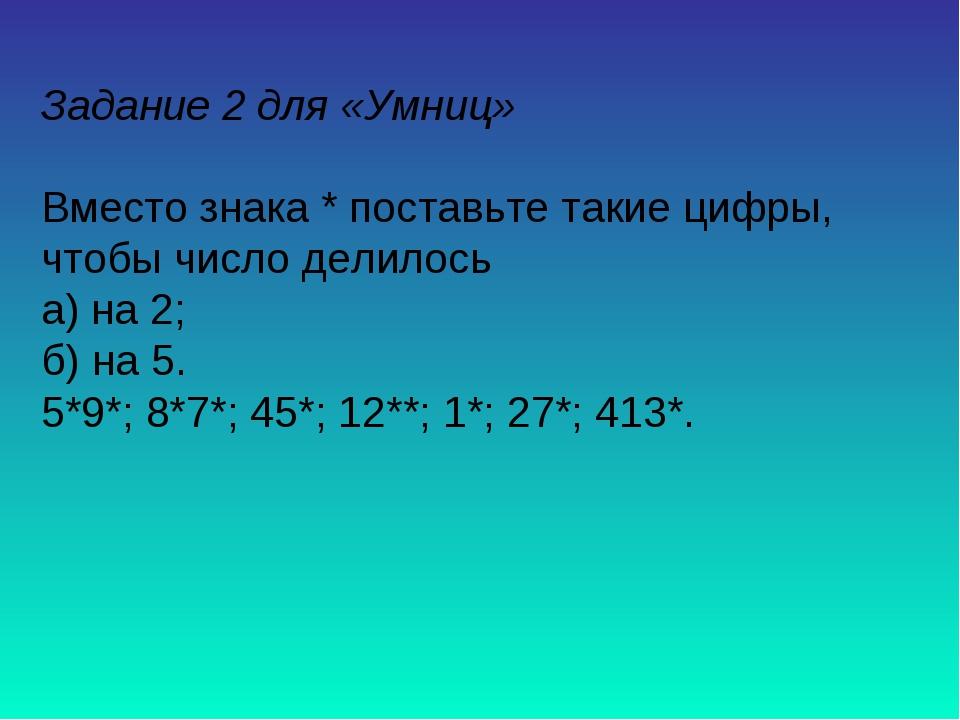 Задание 2 для «Умниц» Вместо знака * поставьте такие цифры, чтобы число делил...