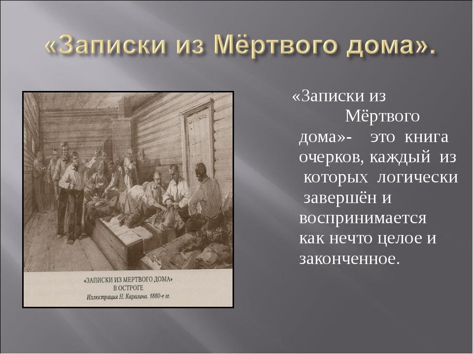 «Записки из Мёртвого дома»- это книга очерков, каждый из которых логически з...