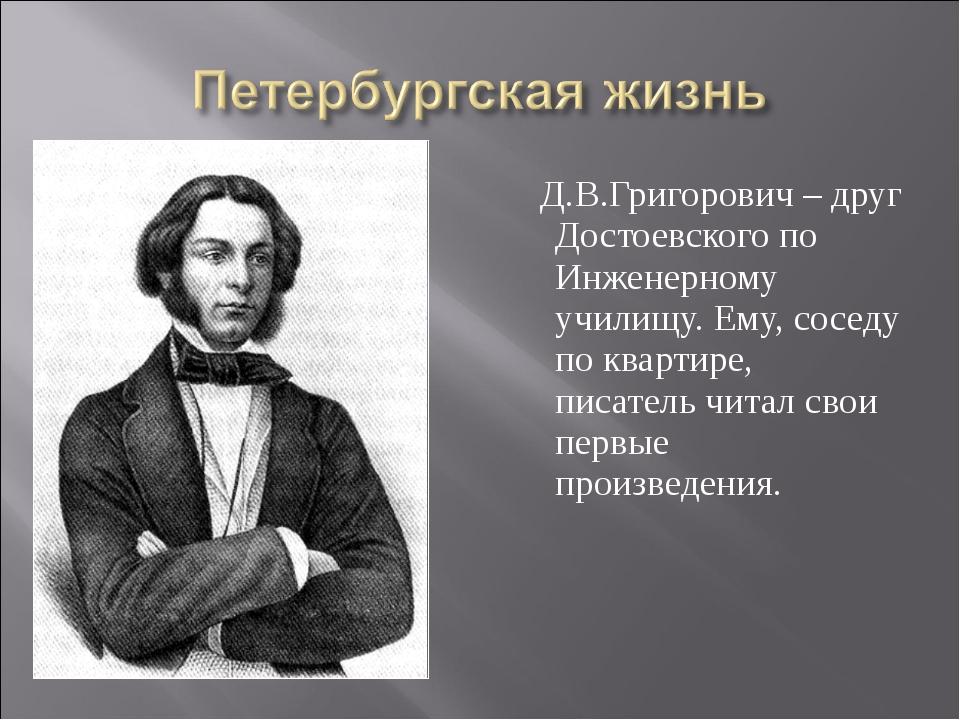 Д.В.Григорович – друг Достоевского по Инженерному училищу. Ему, соседу по кв...