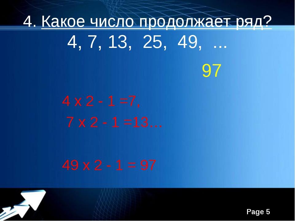 4. Какое число продолжает ряд? 4, 7, 13, 25, 49, ... 97 4 x 2 - 1 =7, 7 x 2 -...