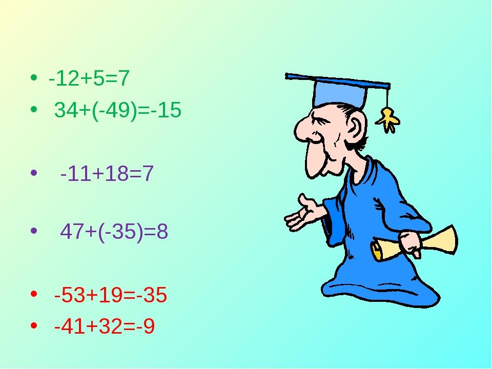 -12+5=7 34+(-49)=-15 -11+18=7 47+(-35)=8 -53+19=-35 -41+32=-9