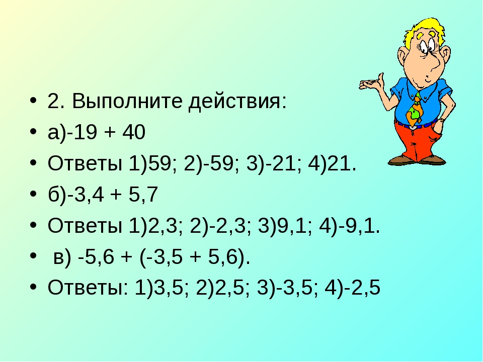 2. Выполните действия: а)-19 + 40 Ответы 1)59; 2)-59; 3)-21; 4)21. б)-3,4 + 5...
