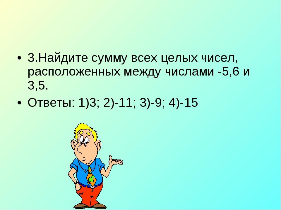 3.Найдите сумму всех целых чисел, расположенных между числами -5,6 и 3,5. Отв...