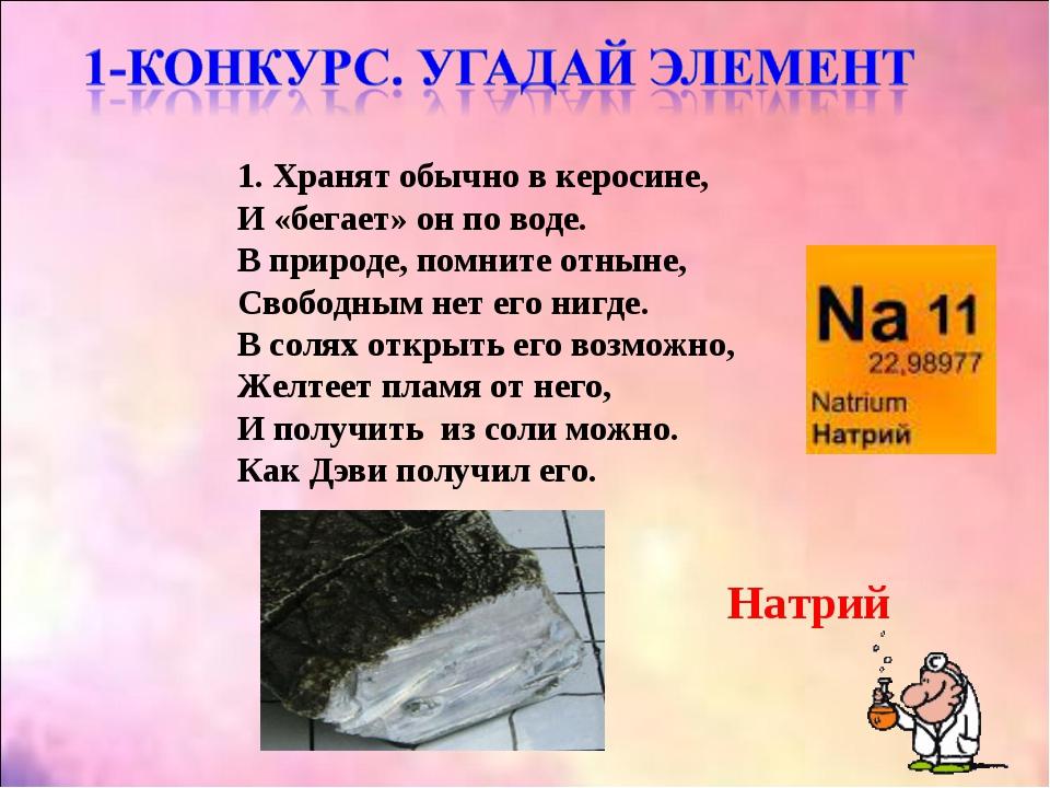1. Хранят обычно в керосине, И «бегает» он по воде. В природе, помните отныне...