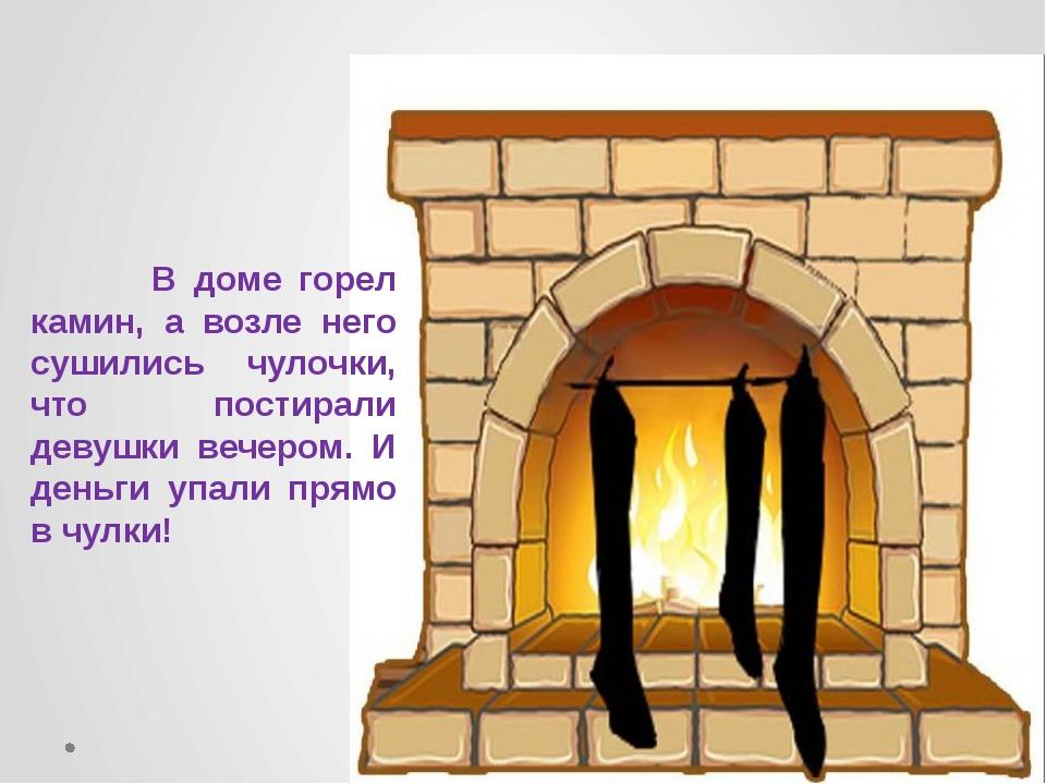 В доме горел камин, а возле него сушились чулочки, что постирали девушки веч...