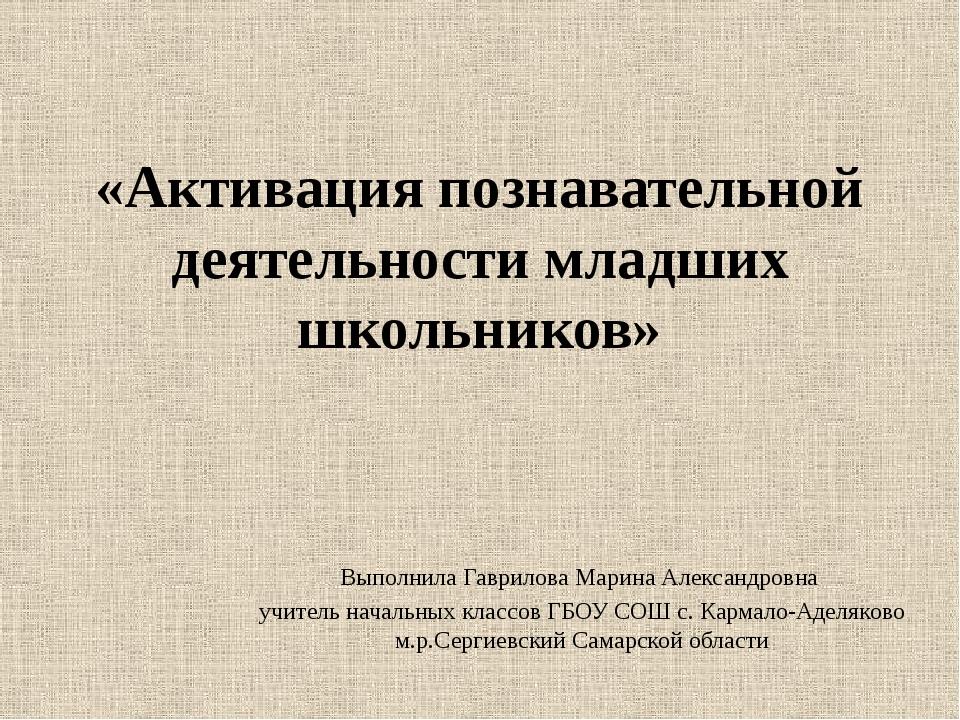 «Активация познавательной деятельности младших школьников» Выполнила Гаврилов...