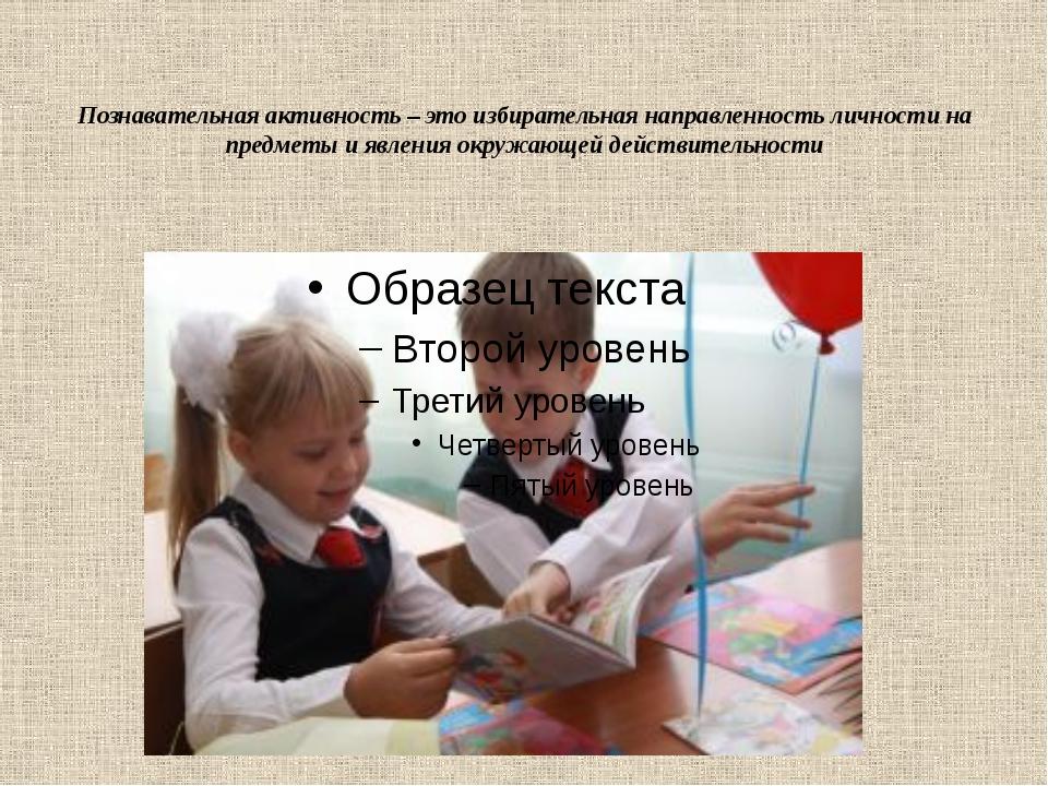 Познавательная активность – это избирательная направленность личности на пред...