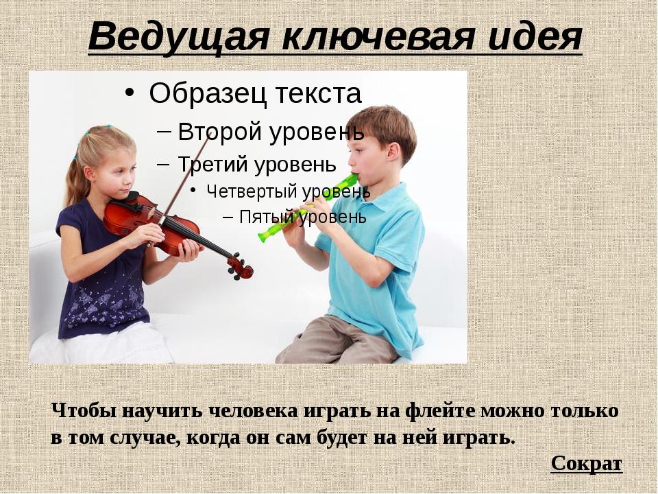Ведущая ключевая идея Чтобынаучить человека играть на флейте можно только в...