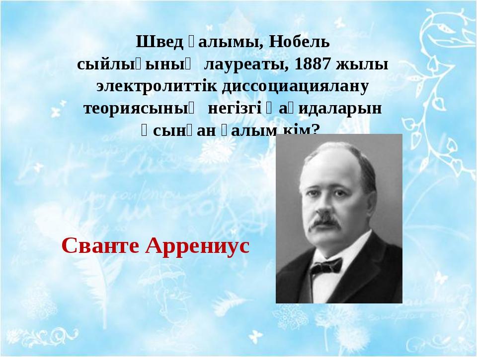 Швед ғалымы, Нобель сыйлығының лауреаты, 1887 жылы электролиттік диссоциациял...