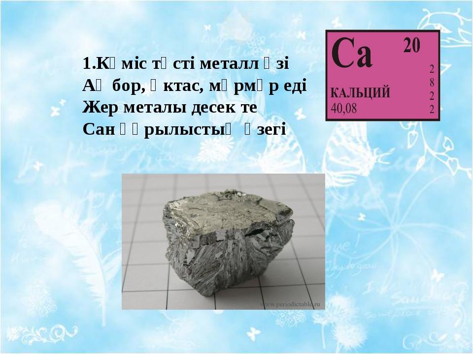 1.Күміс түсті металл өзі Ақ бор, әктас, мәрмәр еді Жер металы десек те Сан құ...