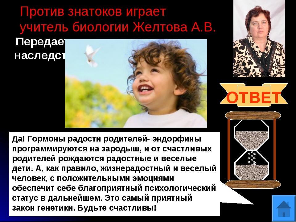 Против знатоков играет учитель биологии Желтова А.В. Передается ли счастье по...
