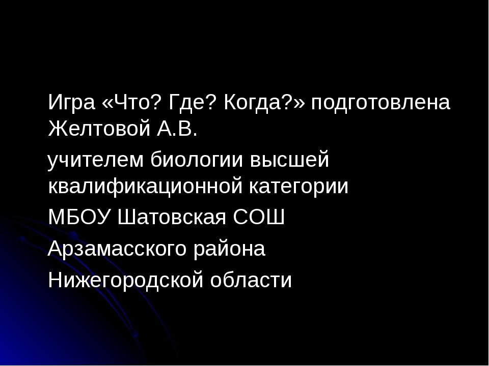 Игра «Что? Где? Когда?» подготовлена Желтовой А.В. учителем биологии высшей...