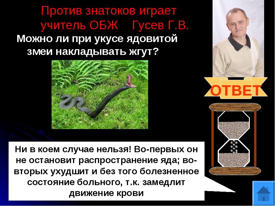 Против знатоков играет учитель ОБЖ Гусев Г.В. Можно ли при укусе ядовитой зме...