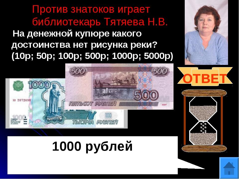 Против знатоков играет библиотекарь Тятяева Н.В. На денежной купюре какого до...