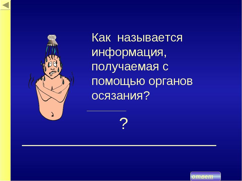 ответ ? Как называется информация, получаемая с помощью органов осязания?