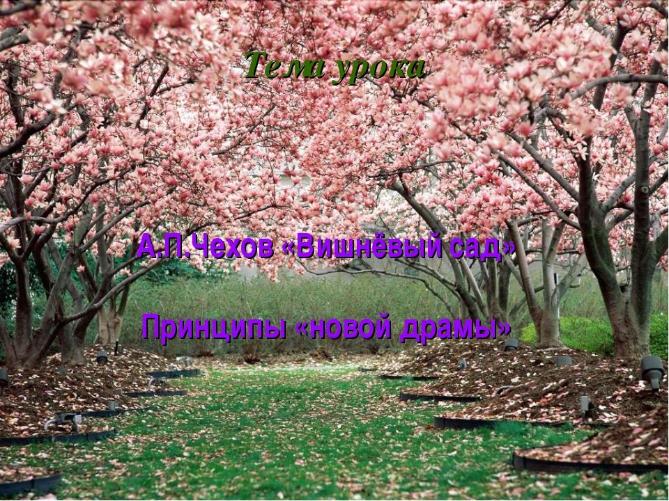 Тема урока А.П.Чехов «Вишнёвый сад» Принципы «новой драмы»