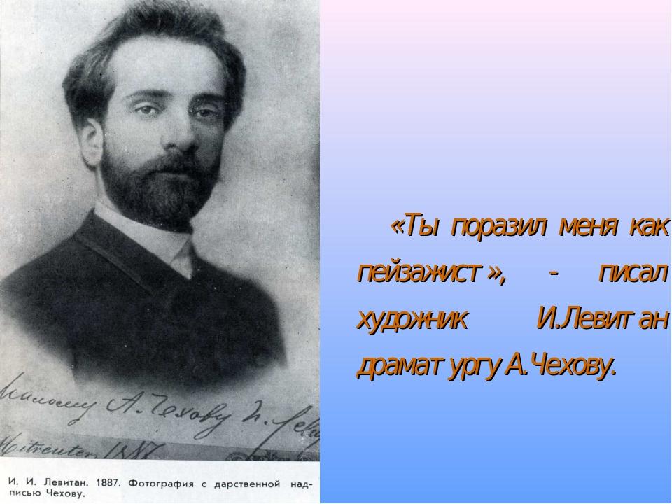 «Ты поразил меня как пейзажист», - писал художник И.Левитан драматургу А.Чех...