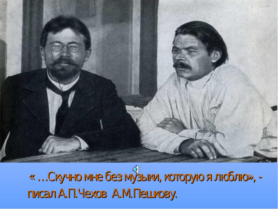 « …Скучно мне без музыки, которую я люблю», - писал А.П.Чехов А.М.Пешкову.