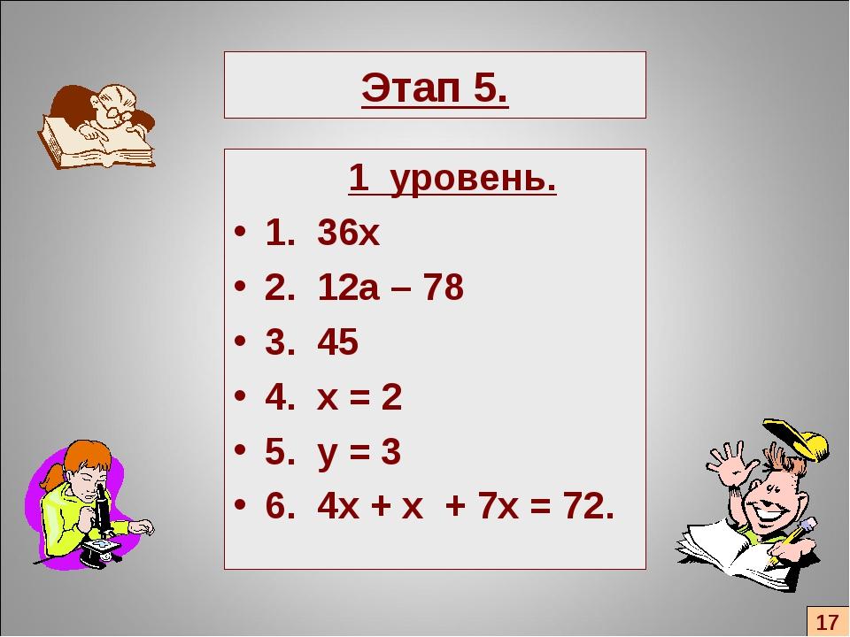 Этап 5. 1 уровень. 1. 36х 2. 12а – 78 3. 45 4. x = 2 5. y = 3 6. 4x + x + 7x...