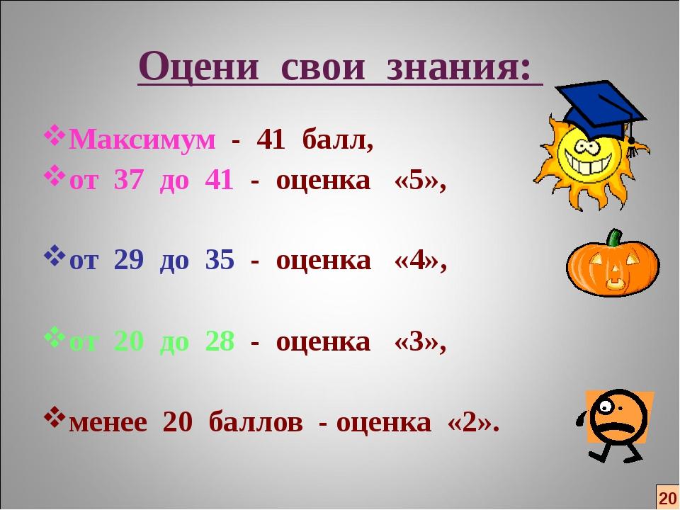 Оцени свои знания: Максимум - 41 балл, от 37 до 41 - оценка «5», от 29 до 35...