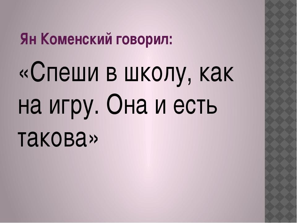 Ян Коменский говорил: «Спеши в школу, как на игру. Она и есть такова»