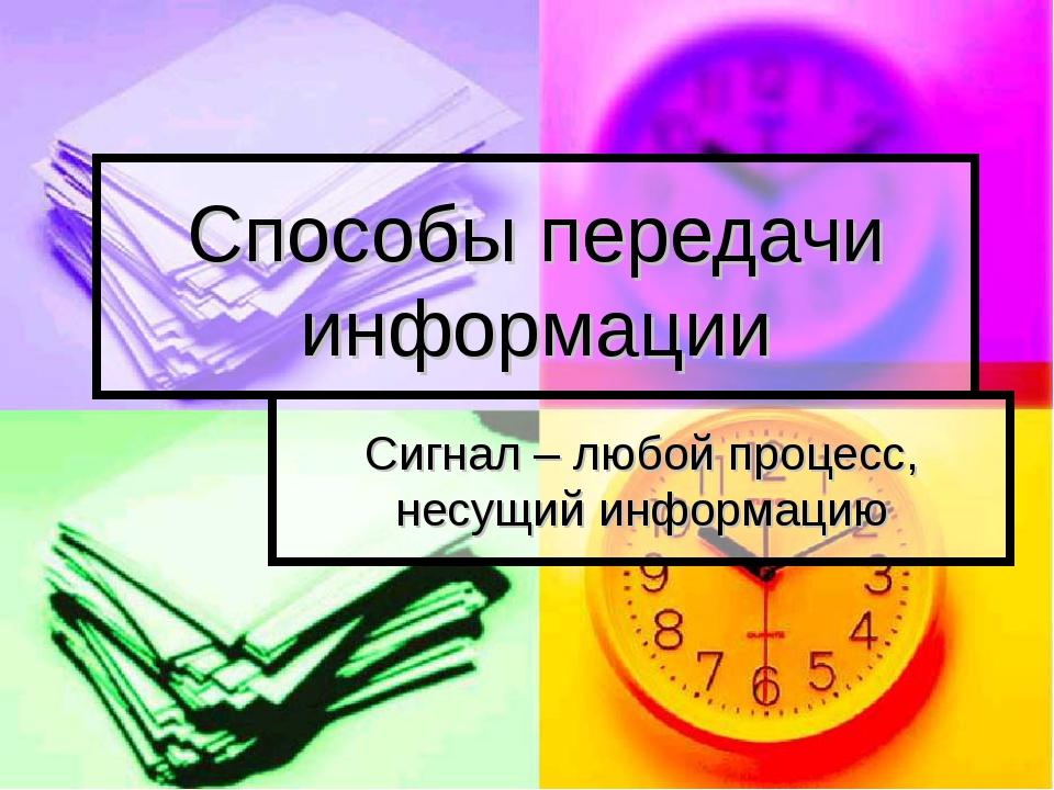 Способы передачи информации Сигнал – любой процесс, несущий информацию (c) По...