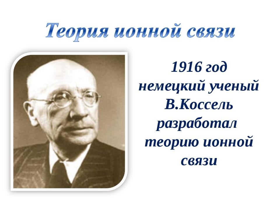 1916 год немецкий ученый В.Коссель разработал теорию ионной связи