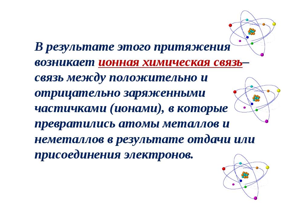 В результате этого притяжения возникаетионная химическая связь– связь между...