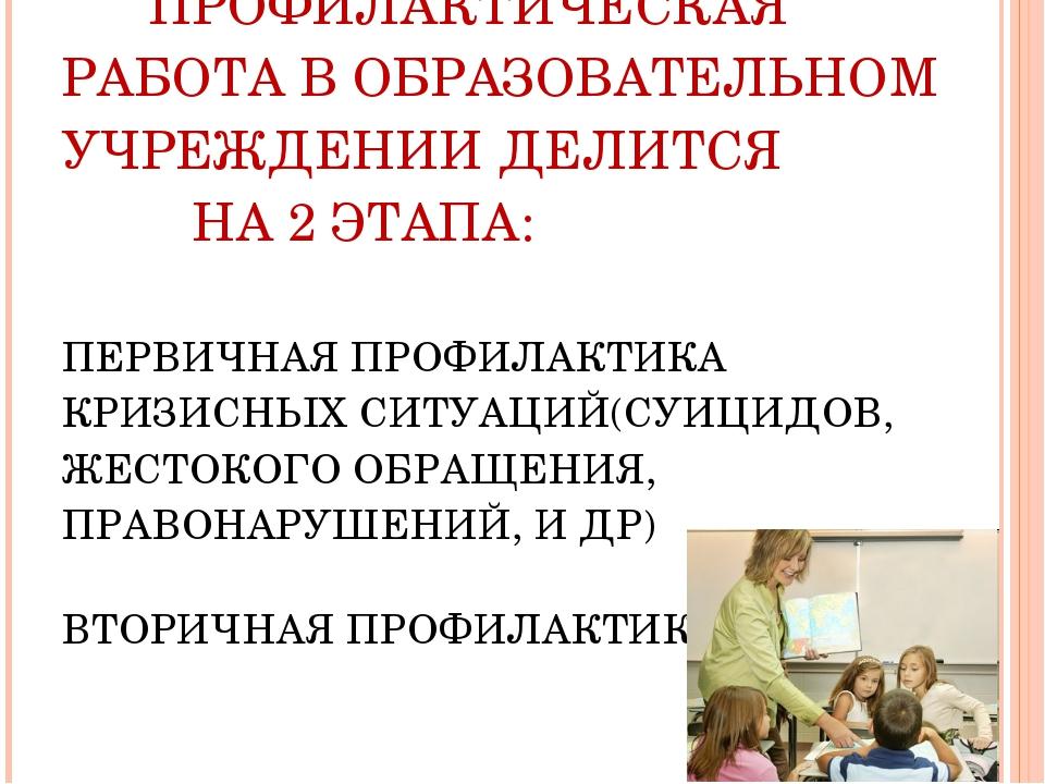 ПРОФИЛАКТИЧЕСКАЯ РАБОТА В ОБРАЗОВАТЕЛЬНОМ УЧРЕЖДЕНИИ ДЕЛИТСЯ НА 2 ЭТАПА: ПЕР...