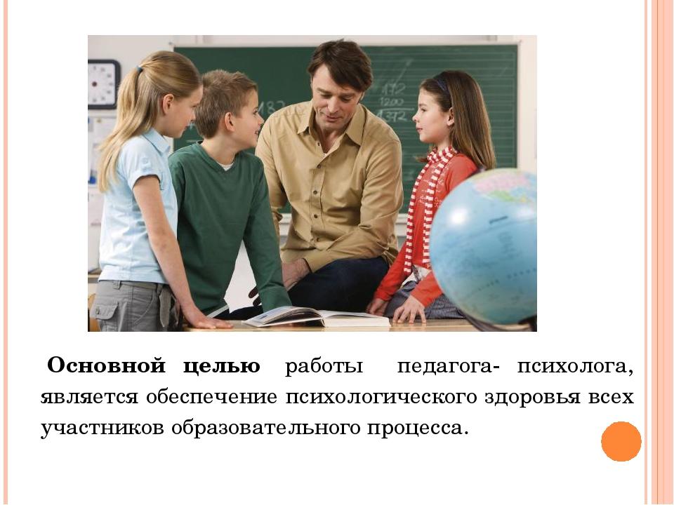 Основной целью работы педагога- психолога, является обеспечение психологиче...