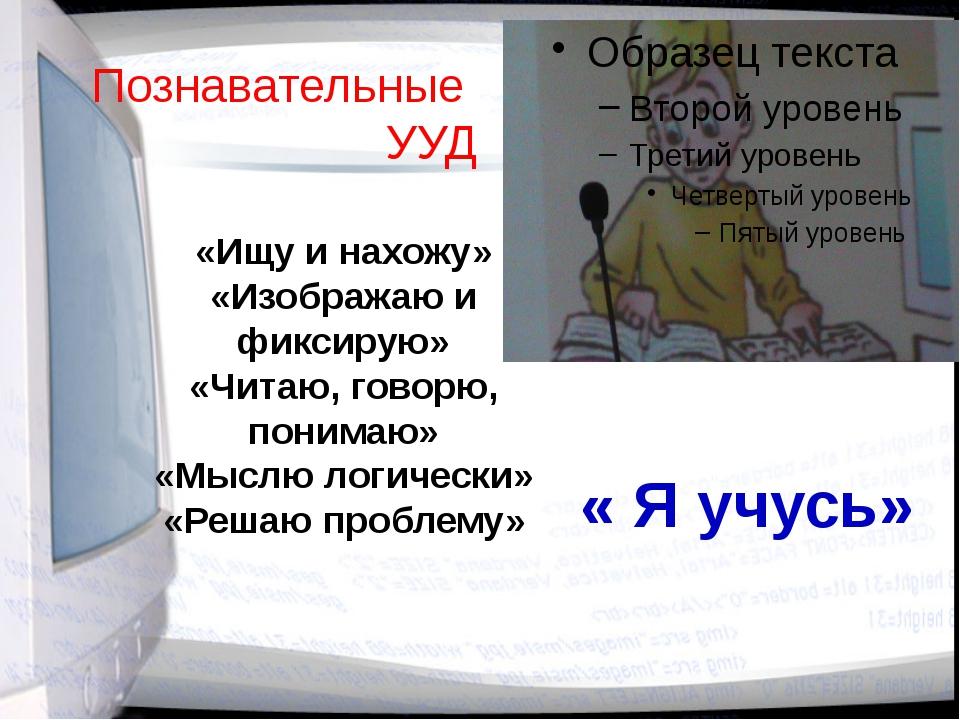 Познавательные УУД «Ищу и нахожу» «Изображаю и фиксирую» «Читаю, говорю, пони...