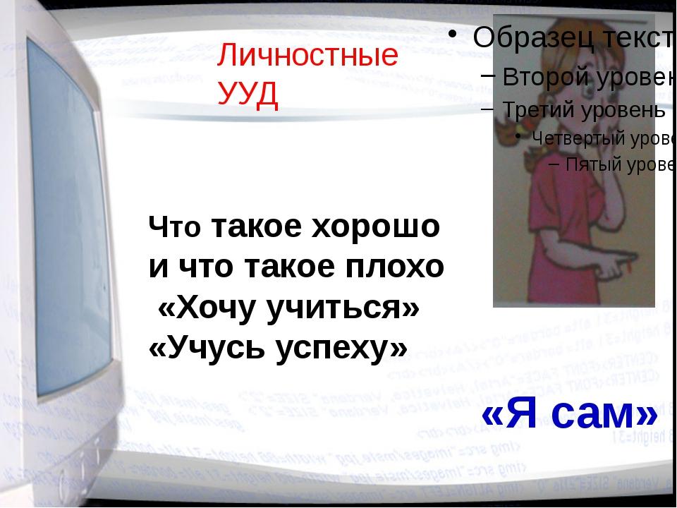 Личностные УУД Что такое хорошо и что такое плохо «Хочу учиться» «Учусь успех...