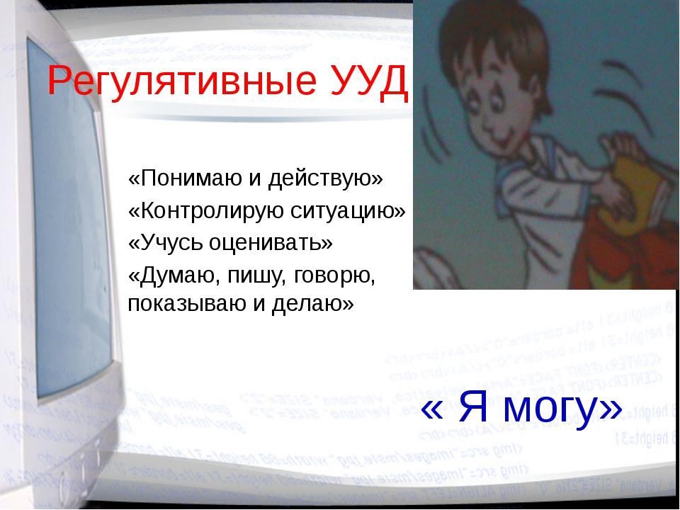Регулятивные УУД «Понимаю и действую» «Контролирую ситуацию» «Учусь оценивать...