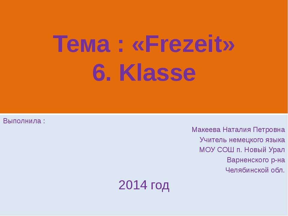 Тема : «Frezeit» 6. Klasse Выполнила : Макеева Наталия Петровна Учитель немец...