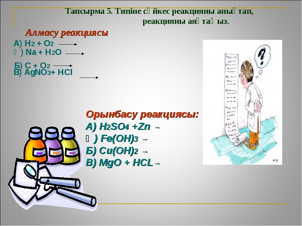 Тапсырма 5. Типіне сәйкес реакцияны анықтап, реакцияны аяқтаңыз. Алмасу реакц...