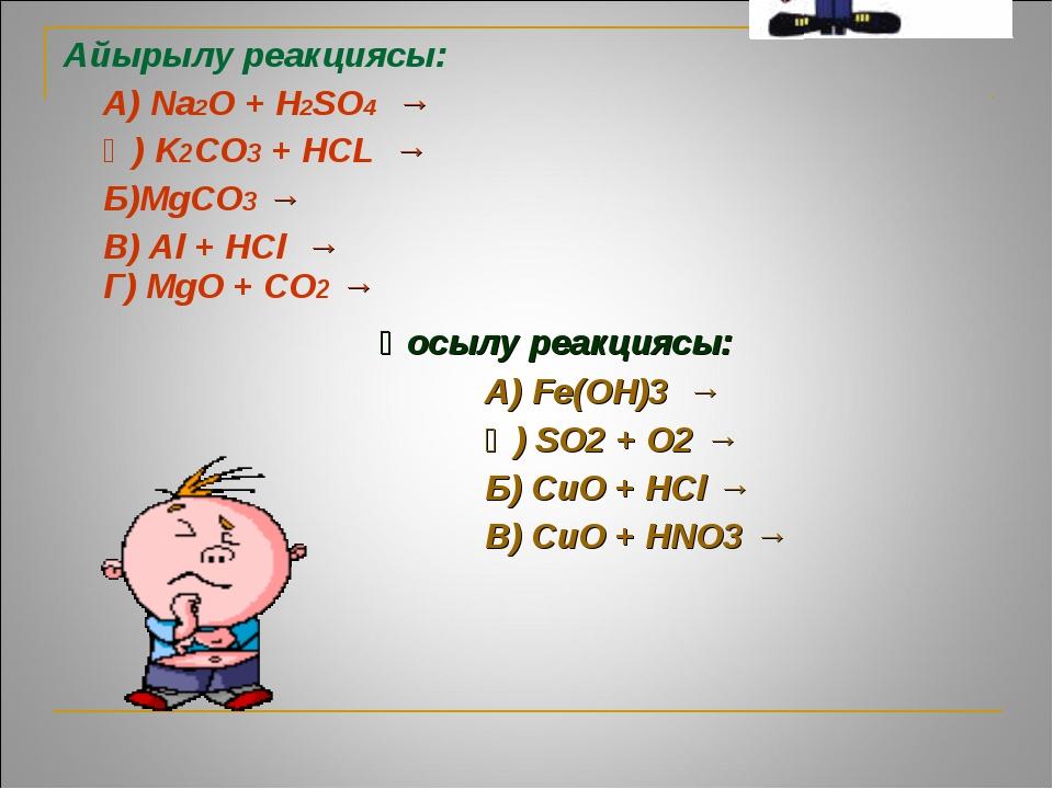 Айырылу реакциясы: А) Na2O + H2SO4 → Ә) K2CO3 + HCL → Б)MgCO3 → В) Al + H...