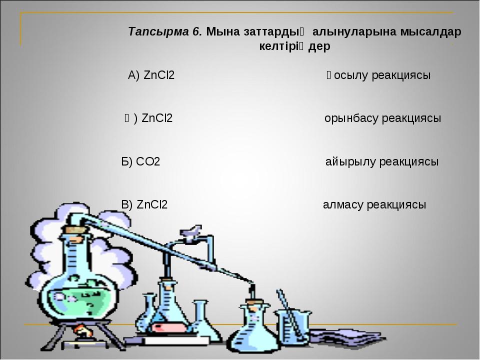 Тапсырма 6. Мына заттардың алынуларына мысалдар келтіріңдер А) ZnCl2 қосылу р...