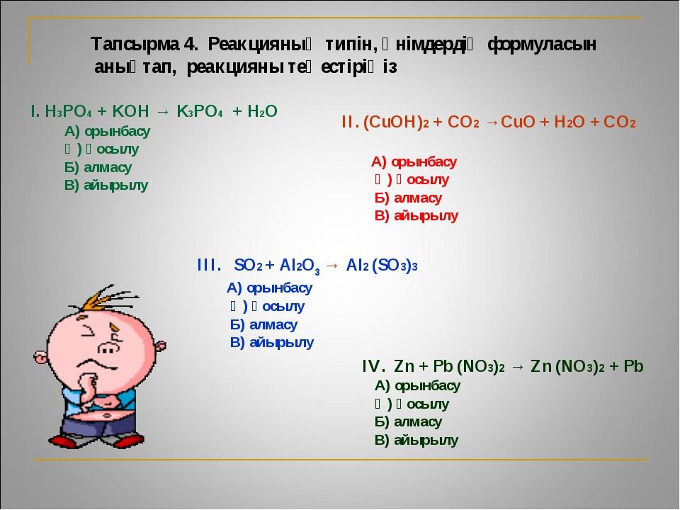 Тапсырма 4. Реакцияның типін, өнімдердің формуласын анықтап, реакцияны теңес...