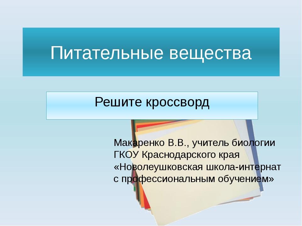 Питательные вещества Решите кроссворд Макаренко В.В., учитель биологии ГКОУ К...