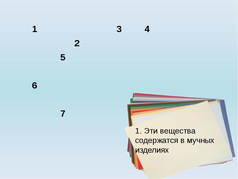 1. Эти вещества содержатся в мучных изделиях 1 3 4 2 5 6 7