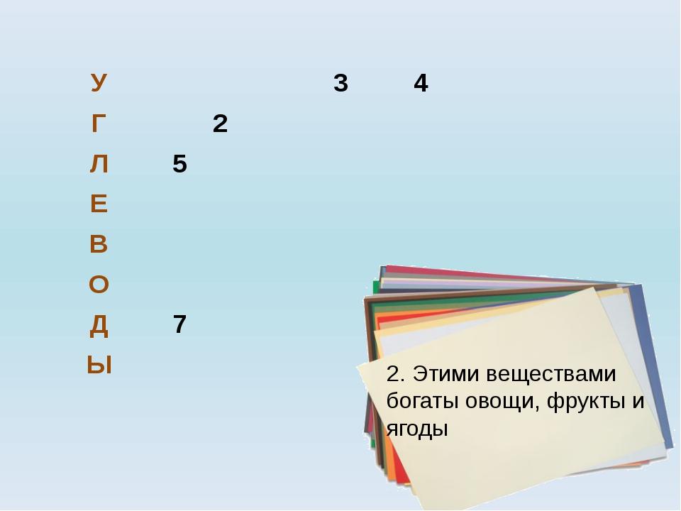 2. Этими веществами богаты овощи, фрукты и ягоды У 3 4 Г 2 Л 5 Е В О Д 7 Ы ht...