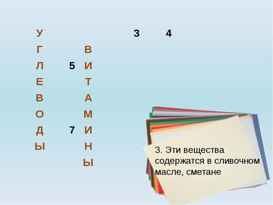 3. Эти вещества содержатся в сливочном масле, сметане У 3 4 Г В Л 5 И Е Т В А...